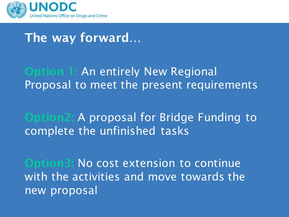 The way forward… Option 1: An entirely New Regional Proposal to meet the present requirements Option2: A proposal for Bridge Funding to complete the unfinished tasks Option3: No cost extension to continue with the activities and move towards the new proposal