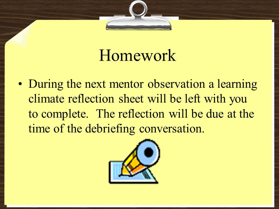 Homework During the next mentor observation a learning climate reflection sheet will be left with you to complete. The reflection will be due at the t