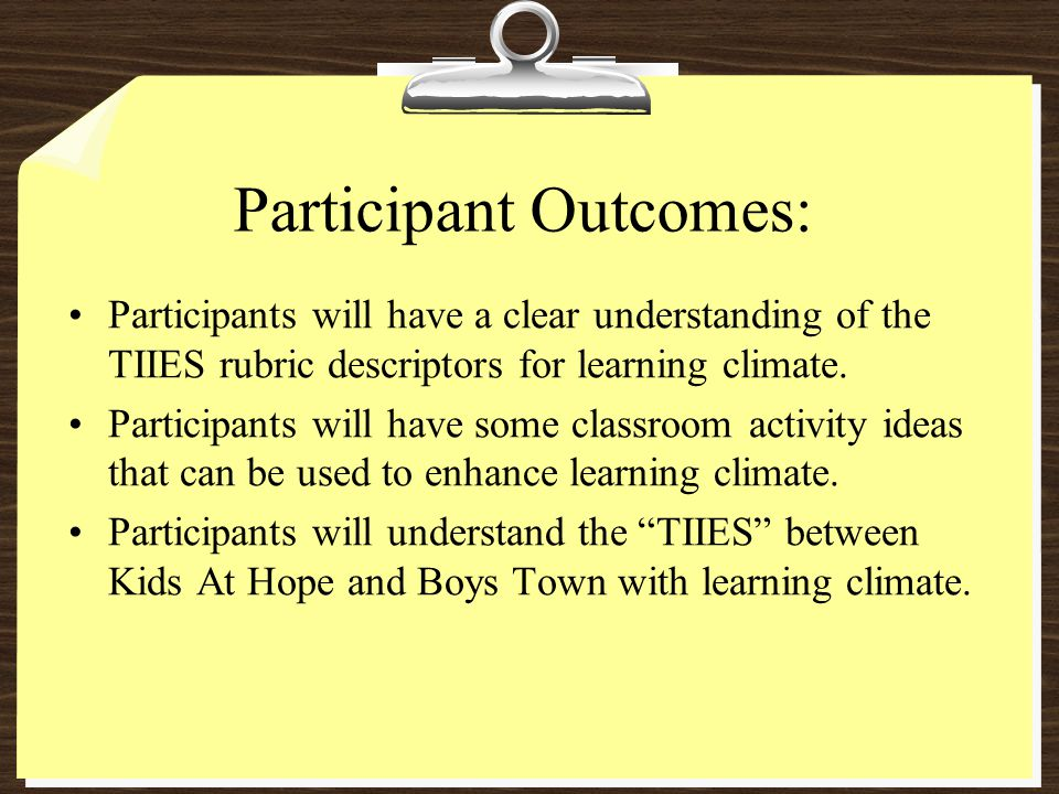 Participant Outcomes: Participants will have a clear understanding of the TIIES rubric descriptors for learning climate. Participants will have some c