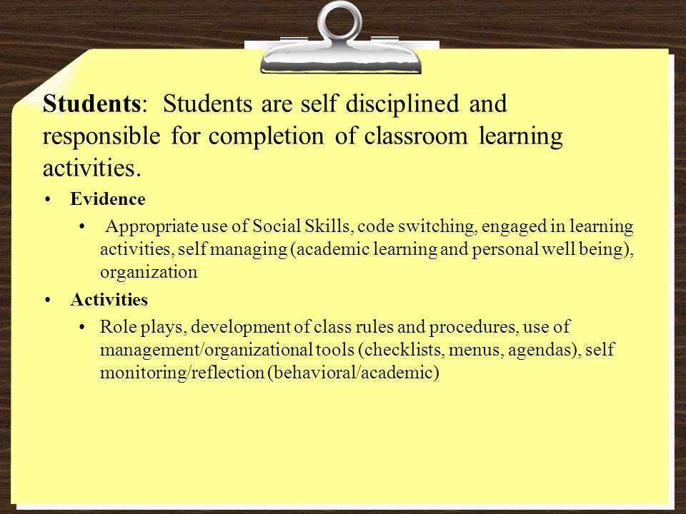 Students: Students are self disciplined and responsible for completion of classroom learning activities. Evidence Appropriate use of Social Skills, co