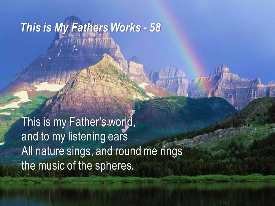 This is my Father's world,This is my Father's world, and to my listening earsand to my listening ears All nature sings, and round me ringsAll nature sings, and round me rings the music of the spheres.the music of the spheres.