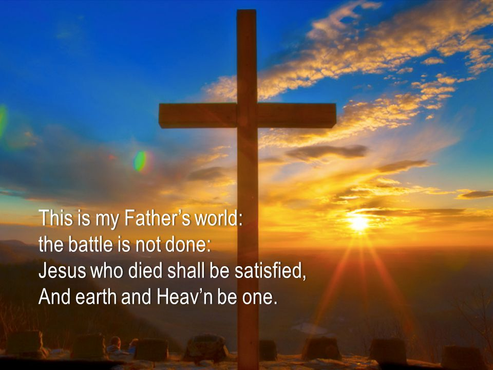 This is my Father's world:This is my Father's world: the battle is not done:the battle is not done: Jesus who died shall be satisfied,Jesus who died shall be satisfied, And earth and Heav'n be one.And earth and Heav'n be one.