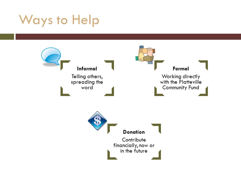 Ways to Help Informal Telling others, spreading the word Formal Working directly with the Platteville Community Fund Donation Contribute financially, now or in the future