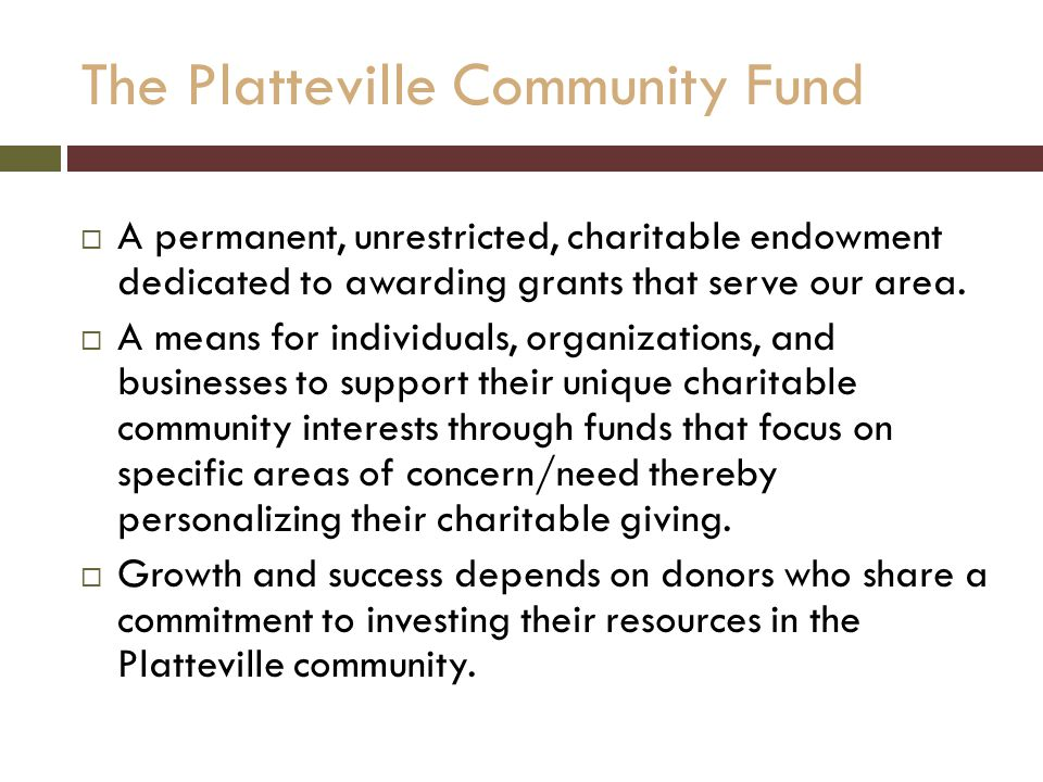 The Platteville Community Fund  A permanent, unrestricted, charitable endowment dedicated to awarding grants that serve our area.
