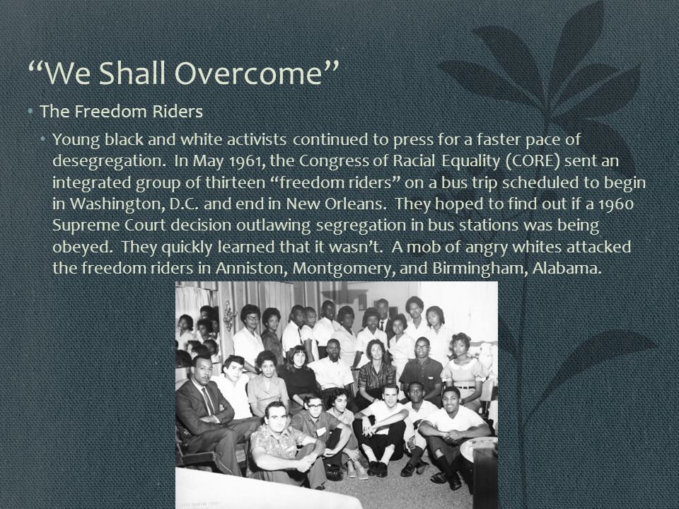 """We Shall Overcome"" The Freedom Riders Young black and white activists continued to press for a faster pace of desegregation. In May 1961, the Congres"