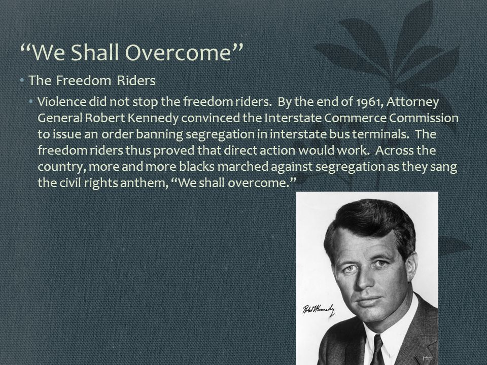"""We Shall Overcome"" The Freedom Riders Violence did not stop the freedom riders. By the end of 1961, Attorney General Robert Kennedy convinced the Int"