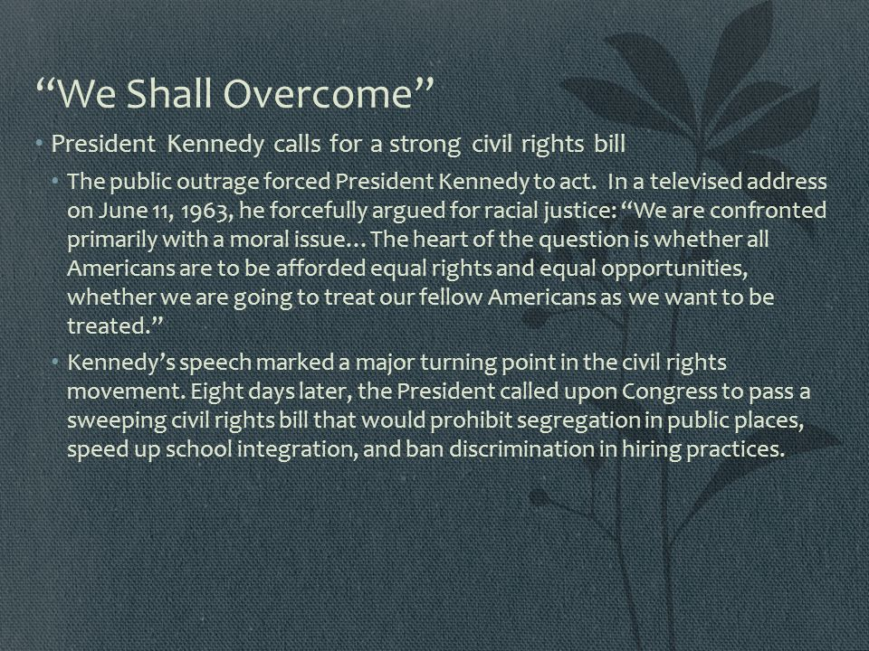 """We Shall Overcome"" President Kennedy calls for a strong civil rights bill The public outrage forced President Kennedy to act. In a televised address"