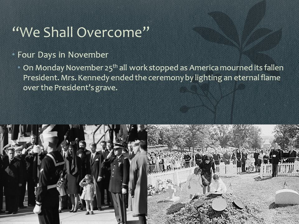 """We Shall Overcome"" Four Days in November On Monday November 25 th all work stopped as America mourned its fallen President. Mrs. Kennedy ended the ce"