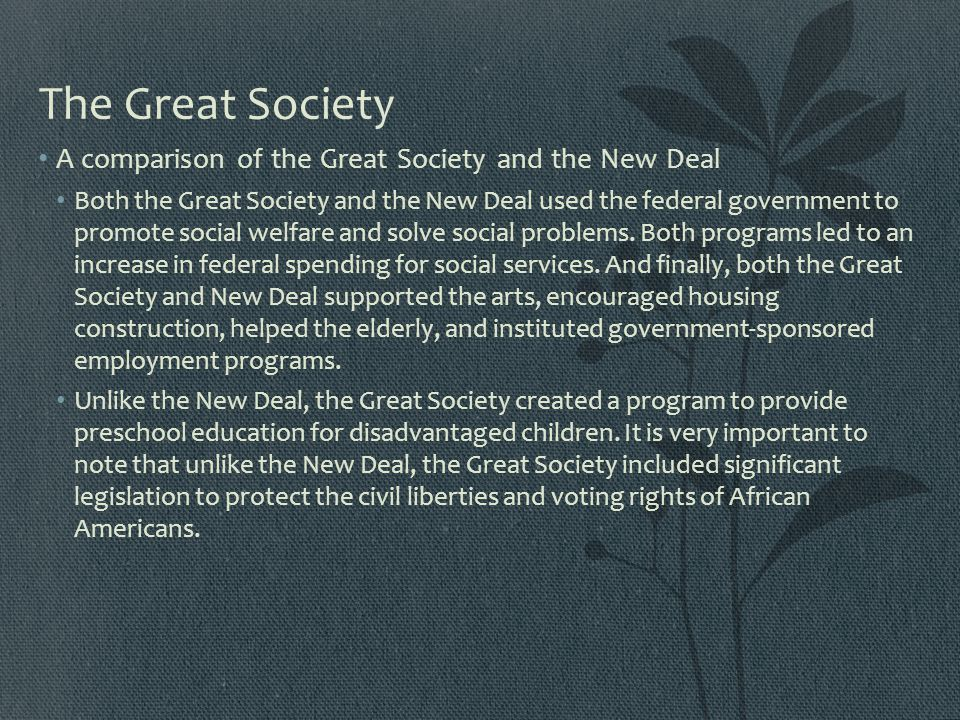 The Great Society A comparison of the Great Society and the New Deal Both the Great Society and the New Deal used the federal government to promote so