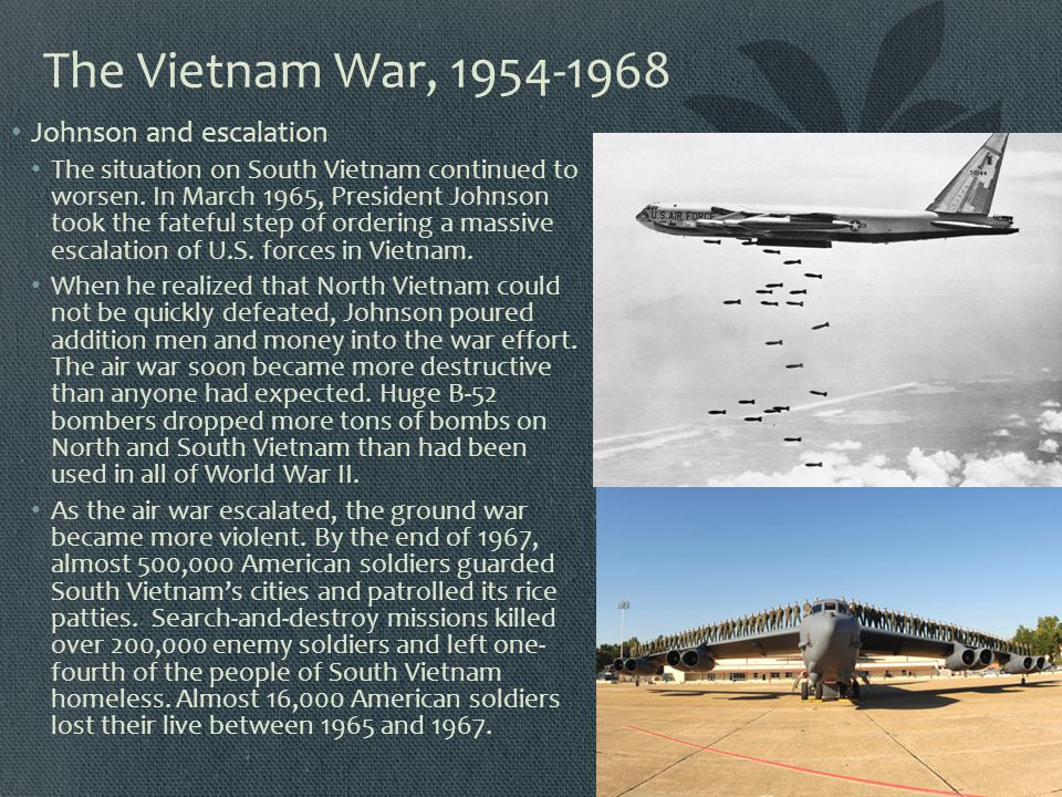 The Vietnam War, 1954-1968 Johnson and escalation The situation on South Vietnam continued to worsen. In March 1965, President Johnson took the fatefu
