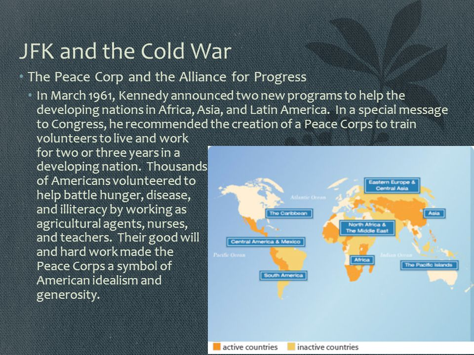 JFK and the Cold War The Peace Corp and the Alliance for Progress In March 1961, Kennedy announced two new programs to help the developing nations in
