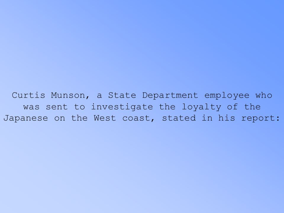 Curtis Munson, a State Department employee who was sent to investigate the loyalty of the Japanese on the West coast, stated in his report: