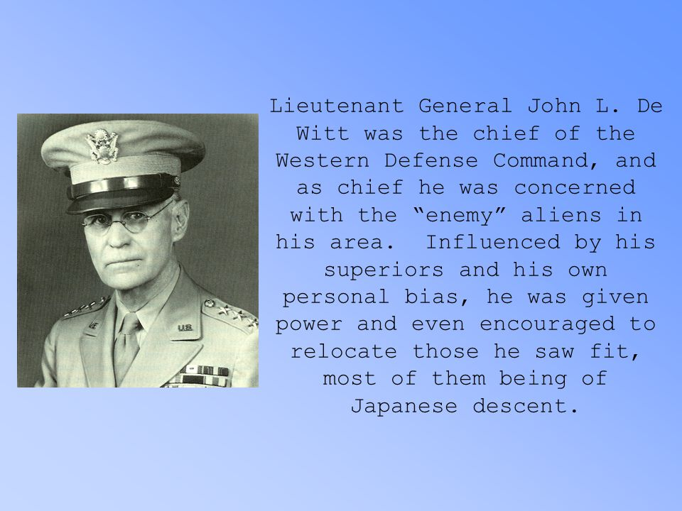 "Lieutenant General John L. De Witt was the chief of the Western Defense Command, and as chief he was concerned with the ""enemy"" aliens in his area. In"