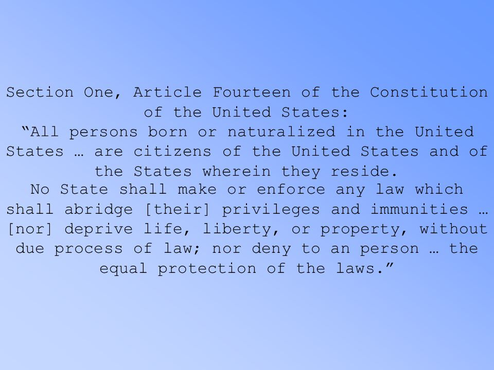 "Section One, Article Fourteen of the Constitution of the United States: ""All persons born or naturalized in the United States … are citizens of the Un"