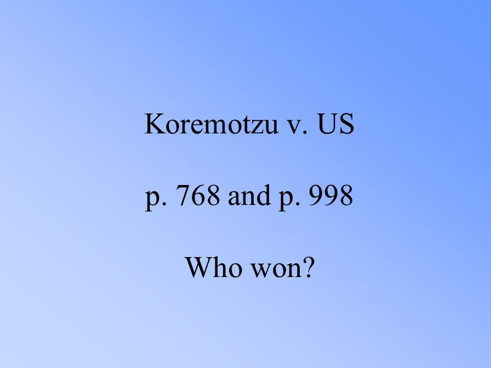 Koremotzu v. US p. 768 and p. 998 Who won?