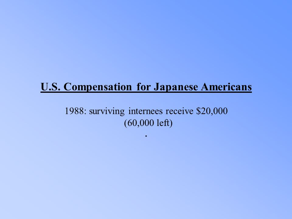 U.S. Compensation for Japanese Americans 1988: surviving internees receive $20,000 (60,000 left).