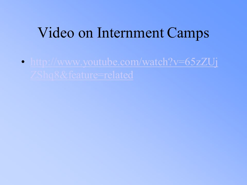 Video on Internment Camps http://www.youtube.com/watch?v=65zZUj ZShq8&feature=relatedhttp://www.youtube.com/watch?v=65zZUj ZShq8&feature=related