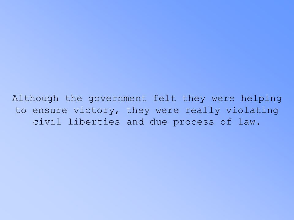 Although the government felt they were helping to ensure victory, they were really violating civil liberties and due process of law.