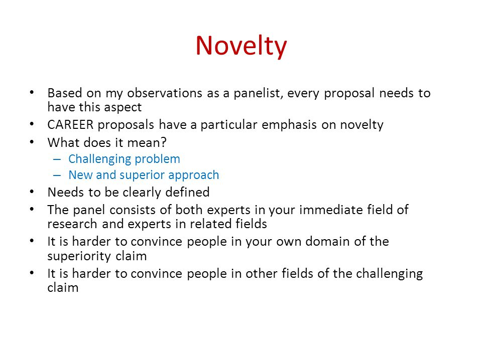 Novelty Based on my observations as a panelist, every proposal needs to have this aspect CAREER proposals have a particular emphasis on novelty What does it mean.