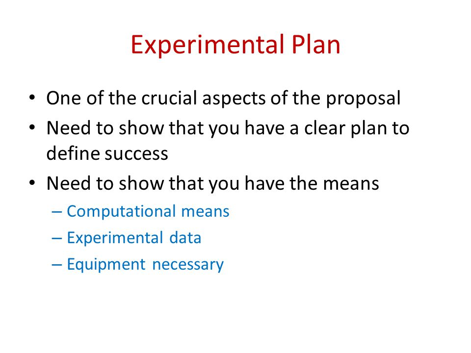 Experimental Plan One of the crucial aspects of the proposal Need to show that you have a clear plan to define success Need to show that you have the