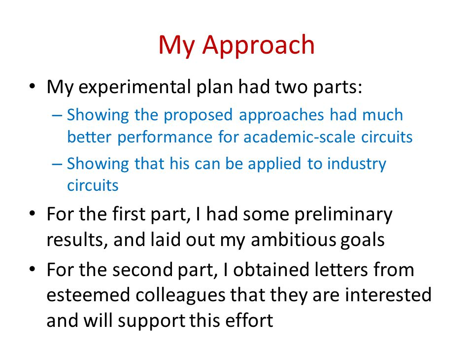 My Approach My experimental plan had two parts: – Showing the proposed approaches had much better performance for academic-scale circuits – Showing that his can be applied to industry circuits For the first part, I had some preliminary results, and laid out my ambitious goals For the second part, I obtained letters from esteemed colleagues that they are interested and will support this effort