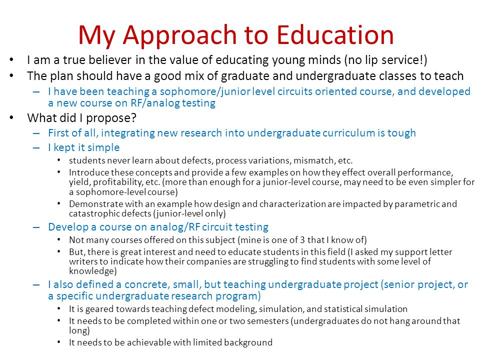 My Approach to Education I am a true believer in the value of educating young minds (no lip service!) The plan should have a good mix of graduate and undergraduate classes to teach – I have been teaching a sophomore/junior level circuits oriented course, and developed a new course on RF/analog testing What did I propose.