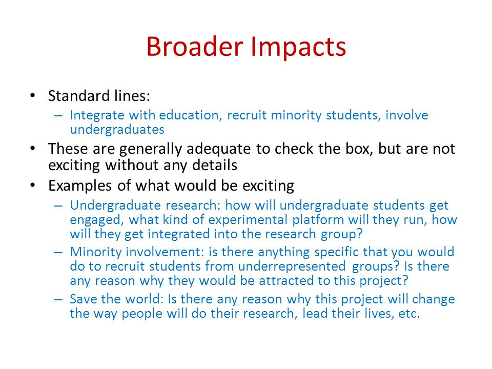 Broader Impacts Standard lines: – Integrate with education, recruit minority students, involve undergraduates These are generally adequate to check the box, but are not exciting without any details Examples of what would be exciting – Undergraduate research: how will undergraduate students get engaged, what kind of experimental platform will they run, how will they get integrated into the research group.