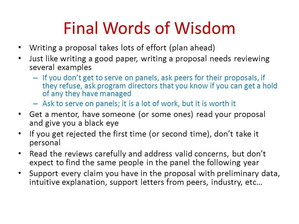 Final Words of Wisdom Writing a proposal takes lots of effort (plan ahead) Just like writing a good paper, writing a proposal needs reviewing several examples – If you don't get to serve on panels, ask peers for their proposals, if they refuse, ask program directors that you know if you can get a hold of any they have managed – Ask to serve on panels; it is a lot of work, but it is worth it Get a mentor, have someone (or some ones) read your proposal and give you a black eye If you get rejected the first time (or second time), don't take it personal Read the reviews carefully and address valid concerns, but don't expect to find the same people in the panel the following year Support every claim you have in the proposal with preliminary data, intuitive explanation, support letters from peers, industry, etc…