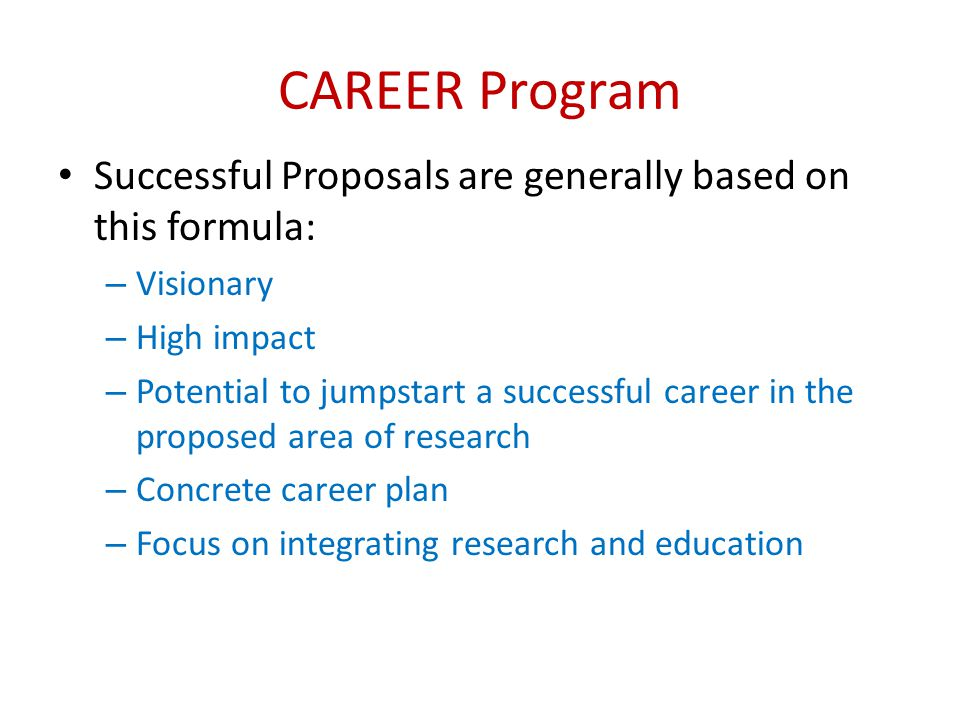 CAREER Program Successful Proposals are generally based on this formula: – Visionary – High impact – Potential to jumpstart a successful career in the