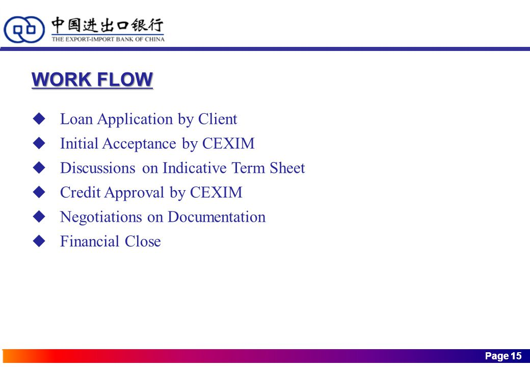Page 15 Page 15 WORK FLOW  Loan Application by Client  Initial Acceptance by CEXIM  Discussions on Indicative Term Sheet  Credit Approval by CEXIM  Negotiations on Documentation  Financial Close
