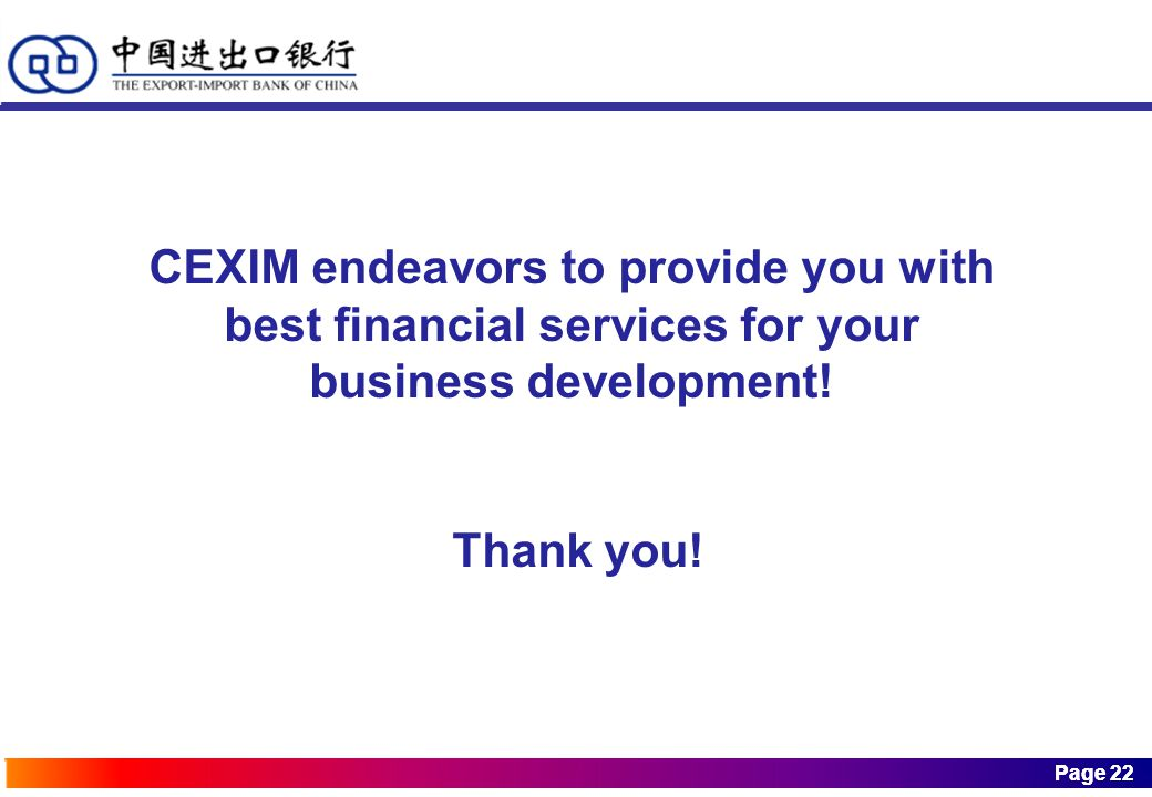 Page 22 Page 22 CEXIM endeavors to provide you with best financial services for your business development.