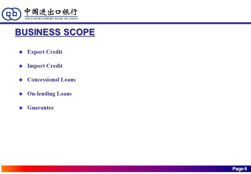 Page 6 Page 6 BUSINESS SCOPE  Export Credit  Import Credit  Concessional Loans  On-lending Loans  Guarantee