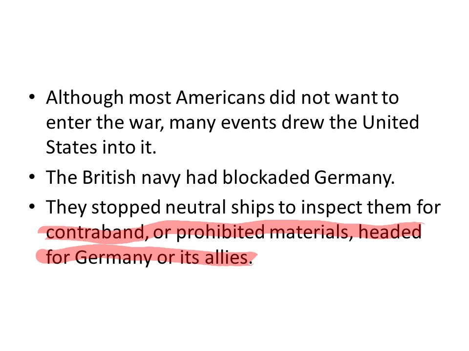 Although most Americans did not want to enter the war, many events drew the United States into it. The British navy had blockaded Germany. They stoppe