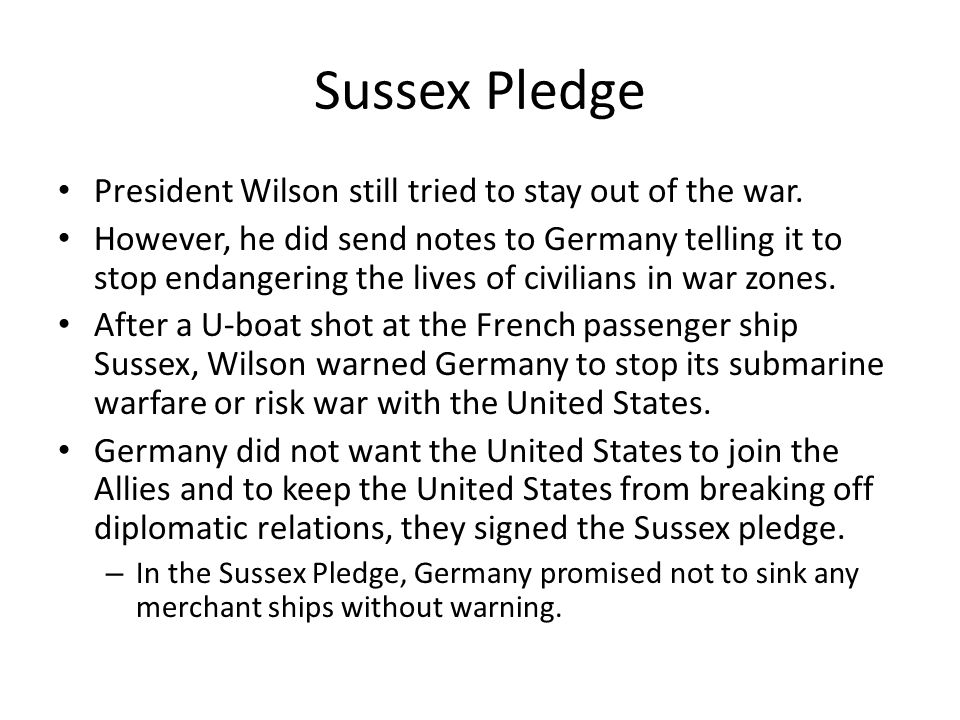 Sussex Pledge President Wilson still tried to stay out of the war. However, he did send notes to Germany telling it to stop endangering the lives of c