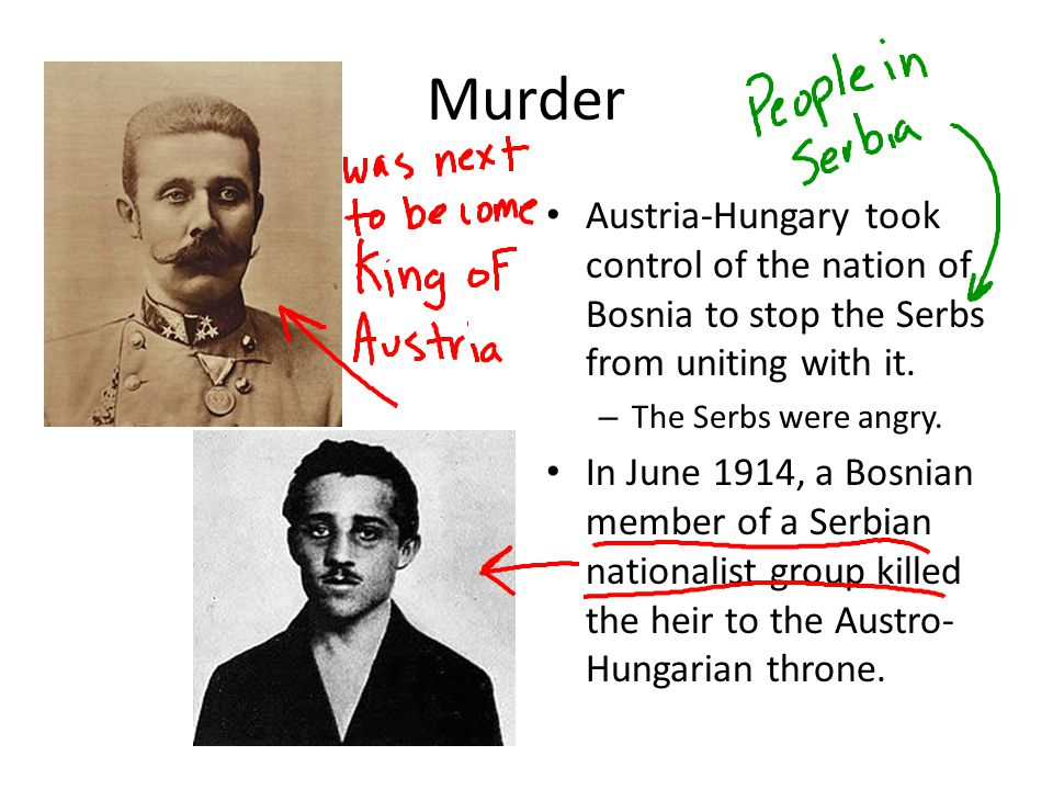 Murder Austria-Hungary took control of the nation of Bosnia to stop the Serbs from uniting with it. – The Serbs were angry. In June 1914, a Bosnian me