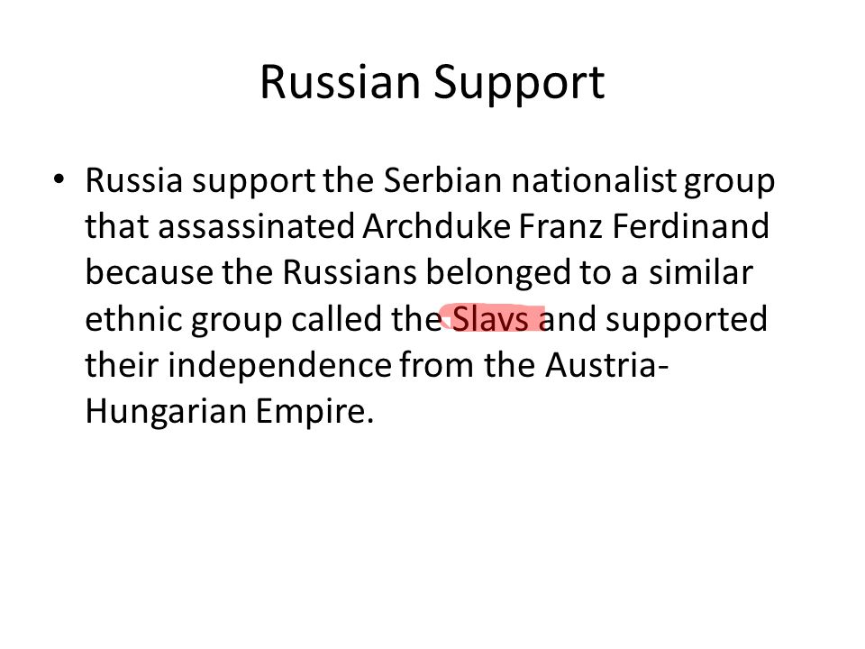 Russian Support Russia support the Serbian nationalist group that assassinated Archduke Franz Ferdinand because the Russians belonged to a similar eth