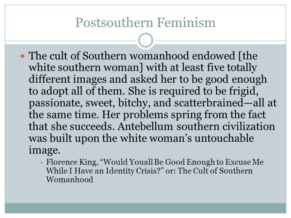 Postsouthern Feminism The cult of Southern womanhood endowed [the white southern woman] with at least five totally different images and asked her to be good enough to adopt all of them.