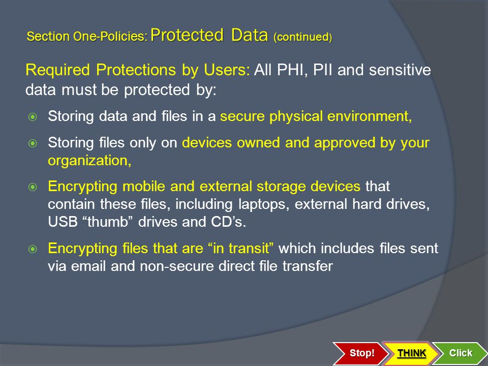 Section One-Policies: Protected Data (continued ) Required Protections by Users: All PHI, PII and sensitive data must be protected by:  Storing data and files in a secure physical environment,  Storing files only on devices owned and approved by your organization,  Encrypting mobile and external storage devices that contain these files, including laptops, external hard drives, USB thumb drives and CD's.