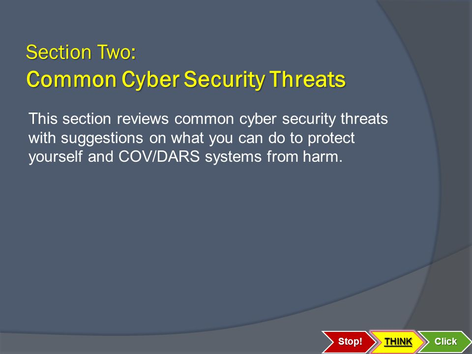 Section Two: Common Cyber Security Threats Stop!THINK Click This section reviews common cyber security threats with suggestions on what you can do to protect yourself and COV/DARS systems from harm.