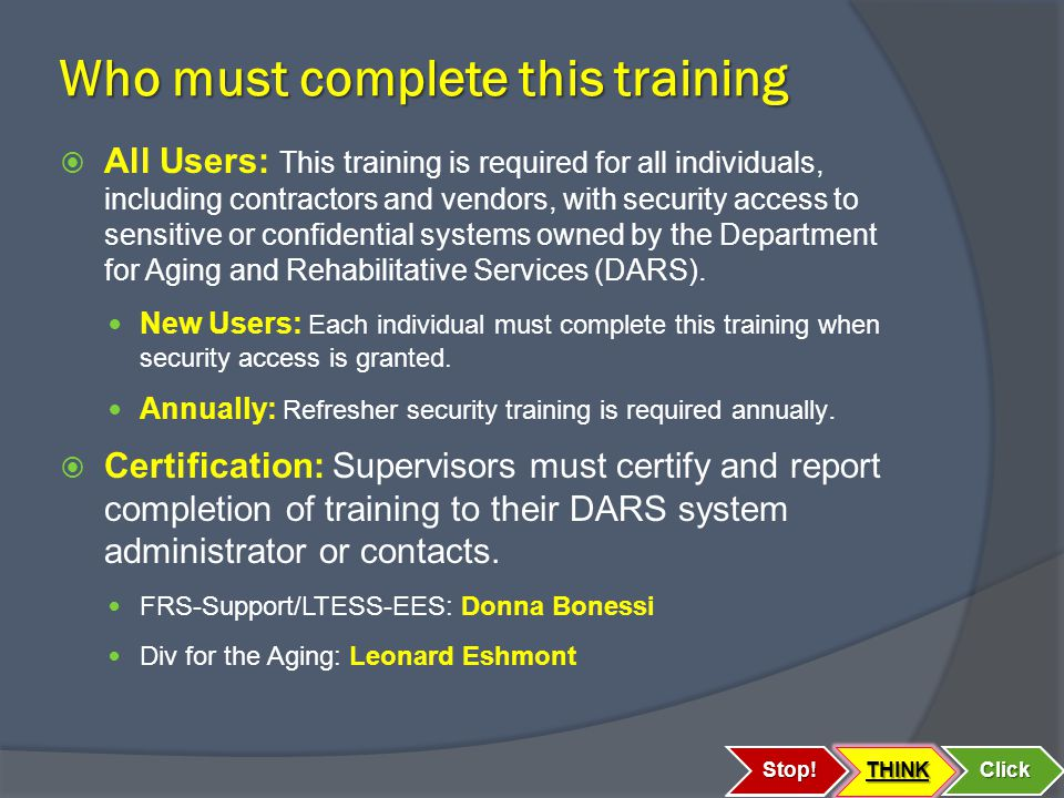 Who must complete this training  All Users: This training is required for all individuals, including contractors and vendors, with security access to sensitive or confidential systems owned by the Department for Aging and Rehabilitative Services (DARS).