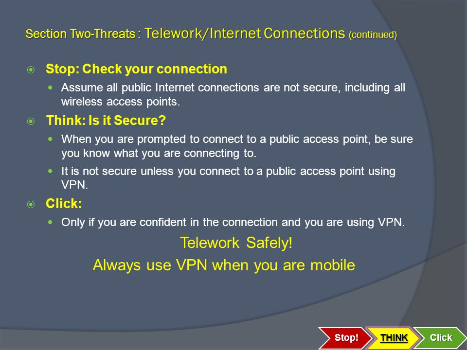 Section Two-Threats : Telework/Internet Connections (continued)  Stop: Check your connection Assume all public Internet connections are not secure, including all wireless access points.