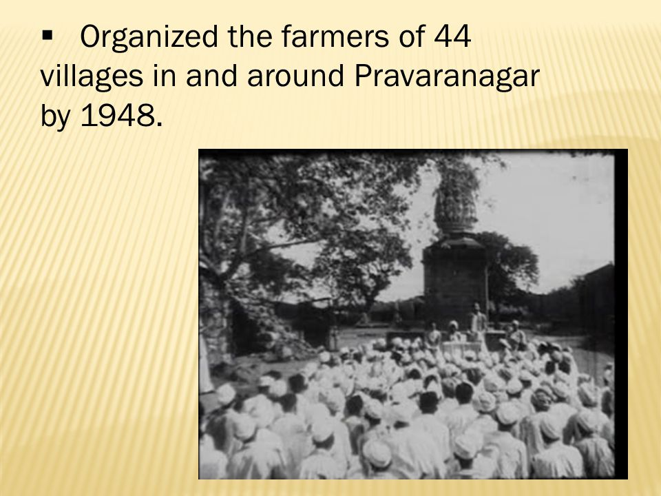  Organized the farmers of 44 villages in and around Pravaranagar by 1948.