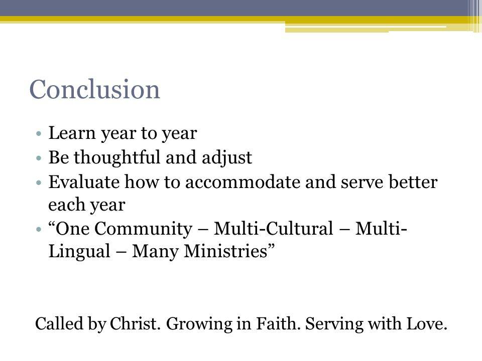 Conclusion Learn year to year Be thoughtful and adjust Evaluate how to accommodate and serve better each year One Community – Multi-Cultural – Multi- Lingual – Many Ministries Called by Christ.