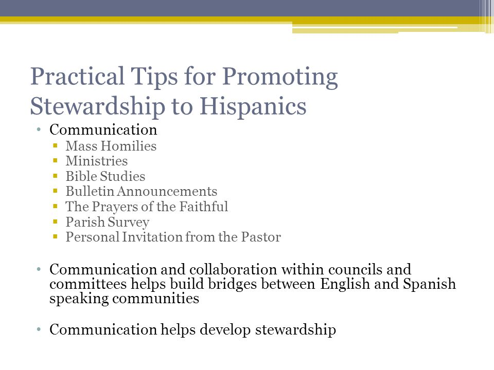 Practical Tips for Promoting Stewardship to Hispanics Communication  Mass Homilies  Ministries  Bible Studies  Bulletin Announcements  The Prayers of the Faithful  Parish Survey  Personal Invitation from the Pastor Communication and collaboration within councils and committees helps build bridges between English and Spanish speaking communities Communication helps develop stewardship