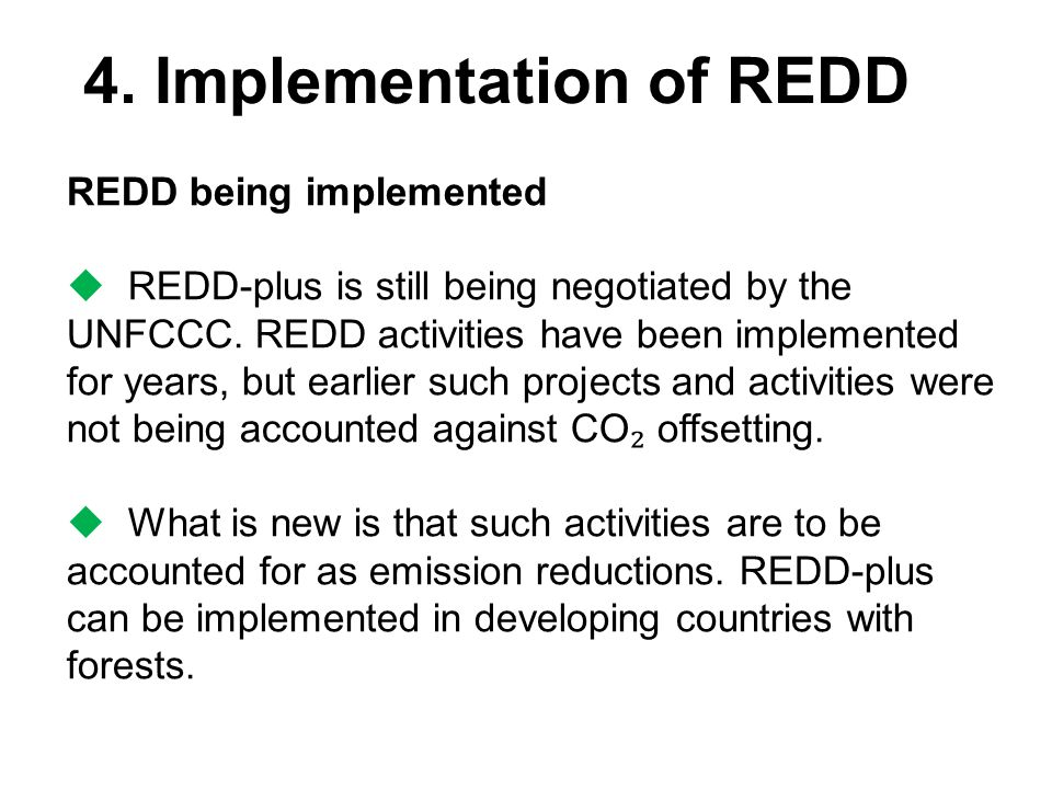 4. Implementation of REDD REDD being implemented  REDD-plus is still being negotiated by the UNFCCC. REDD activities have been implemented for years,