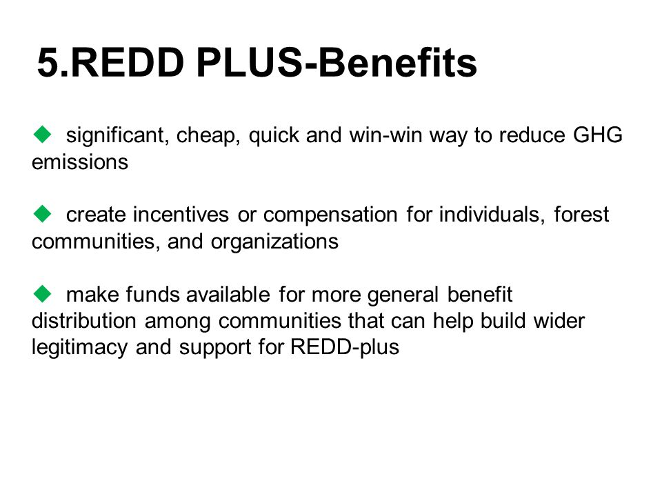 5.REDD PLUS-Benefits  significant, cheap, quick and win-win way to reduce GHG emissions  create incentives or compensation for individuals, forest communities, and organizations  make funds available for more general benefit distribution among communities that can help build wider legitimacy and support for REDD-plus