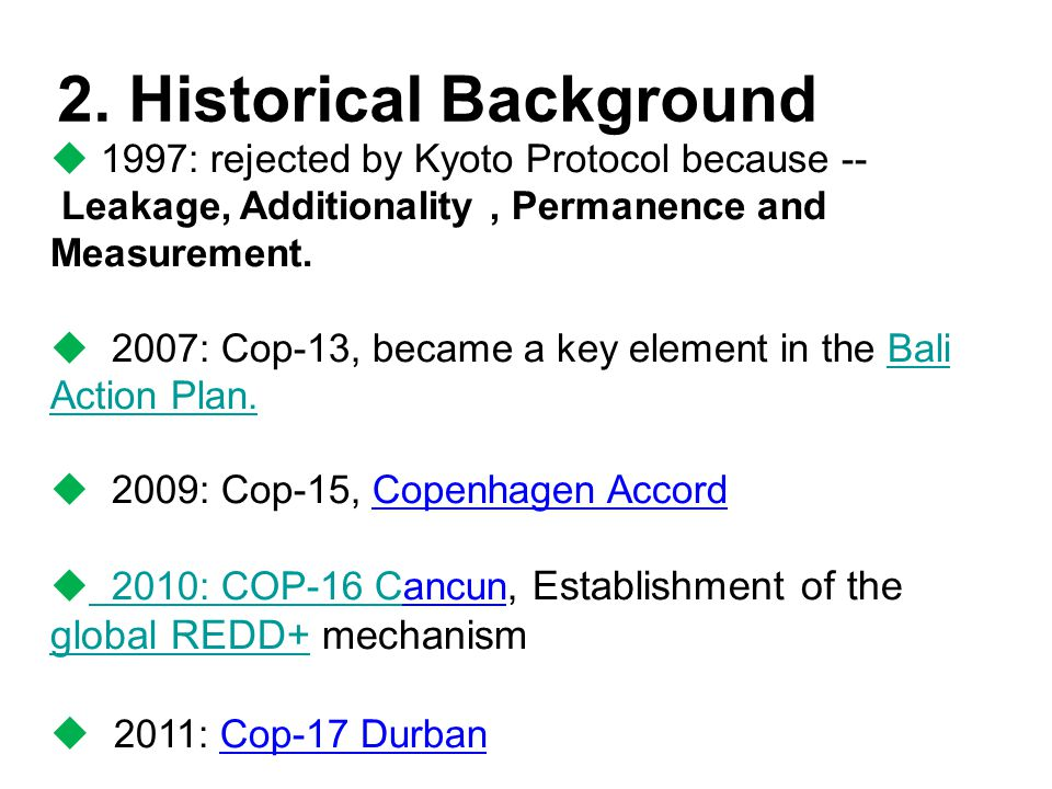 2. Historical Background  1997: rejected by Kyoto Protocol because -- Leakage, Additionality, Permanence and Measurement.  2007: Cop-13, became a ke