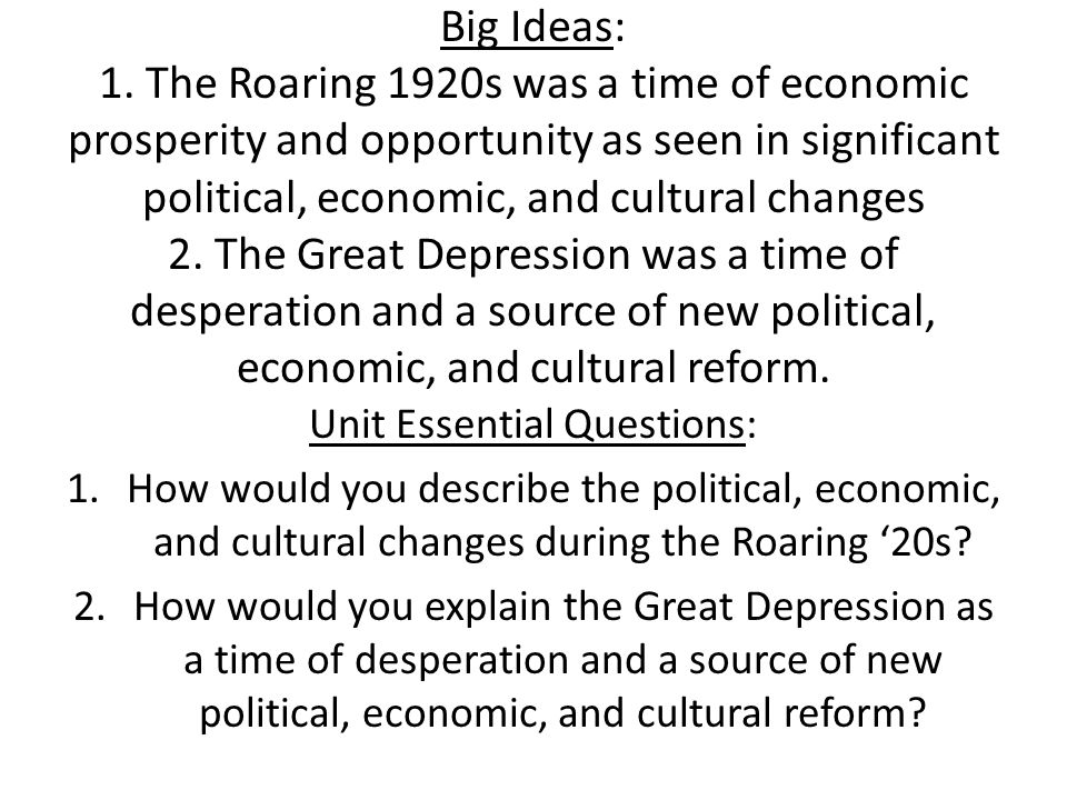 Big Ideas: 1. The Roaring 1920s was a time of economic prosperity and opportunity as seen in significant political, economic, and cultural changes 2.