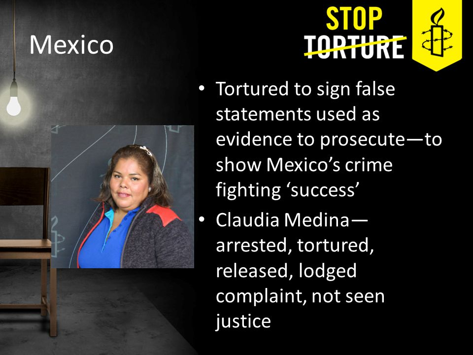 Mexico Tortured to sign false statements used as evidence to prosecute—to show Mexico's crime fighting 'success' Claudia Medina— arrested, tortured, released, lodged complaint, not seen justice