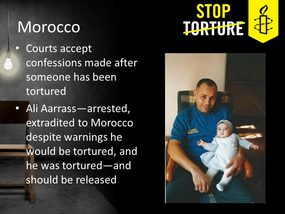 Morocco Courts accept confessions made after someone has been tortured Ali Aarrass—arrested, extradited to Morocco despite warnings he would be tortured, and he was tortured—and should be released